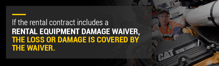 If the rental contract includes a rental equipment damage waiver, the loss or damage is covered by the waiver.