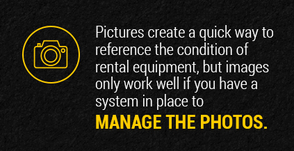 Pictures create a quick way to reference the condition of rental equipment.